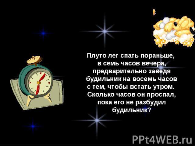 Плуто лег спать пораньше, в семь часов вечера, предварительно заведя будильник на восемь часов с тем, чтобы встать утром. Сколько часов он проспал, пока его не разбудил будильник?