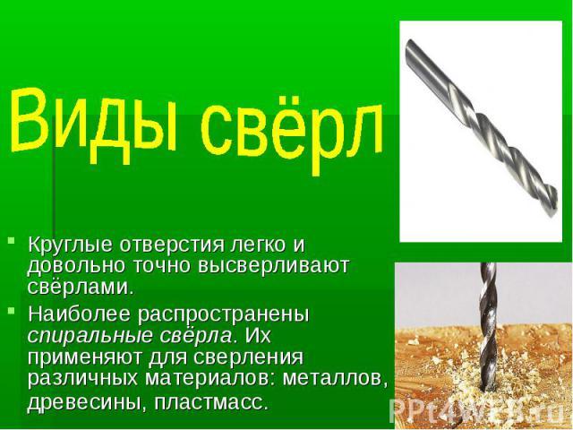 Виды свёрл Круглые отверстия легко и довольно точно высверливают свёрлами. Наиболее распространены спиральные свёрла. Их применяют для сверления различных материалов: металлов, древесины, пластмасс.