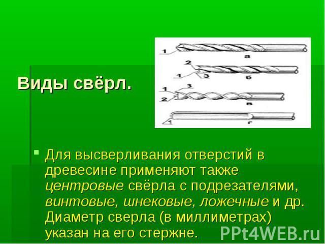 Виды свёрл. Для высверливания отверстий в древесине применяют также центровые свёрла с подрезателями, винтовые, шнековые, ложечные и др. Диаметр сверла (в миллиметрах) указан на его стержне.