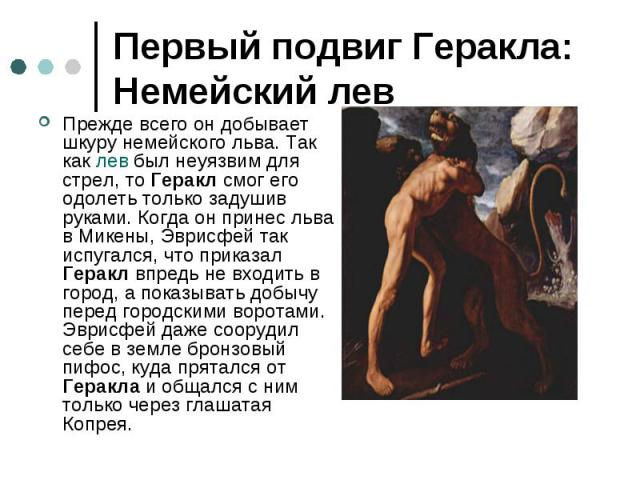 Первый подвиг Геракла: Немейский лев Прежде всего он добывает шкуру немейского льва. Так как лев был неуязвим для стрел, то Геракл смог его одолеть только задушив руками. Когда он принес льва в Микены, Эврисфей так испугался, что приказал Геракл впр…