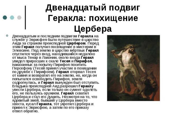 Двенадцатый подвиг Геракла: похищение Цербера Двенадцатым и последним подвигом Геракла на службе у Эврисфея было путешествие в царство Аида за стражем преисподней Цербером. Перед этим Геракл получил посвящение в мистерии в Элевсине. Под землю в царс…