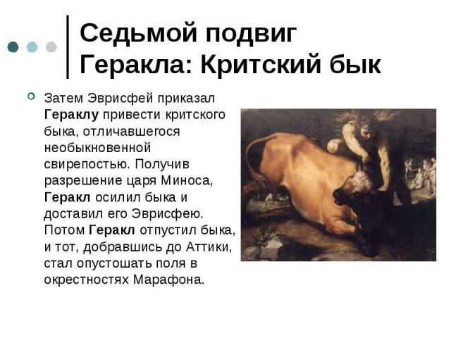 Седьмой подвиг Геракла: Критский бык Затем Эврисфей приказал Гераклу привести критского быка, отличавшегося необыкновенной свирепостью. Получив разрешение царя Миноса, Геракл осилил быка и доставил его Эврисфею. Потом Геракл отпустил быка, и тот, до…