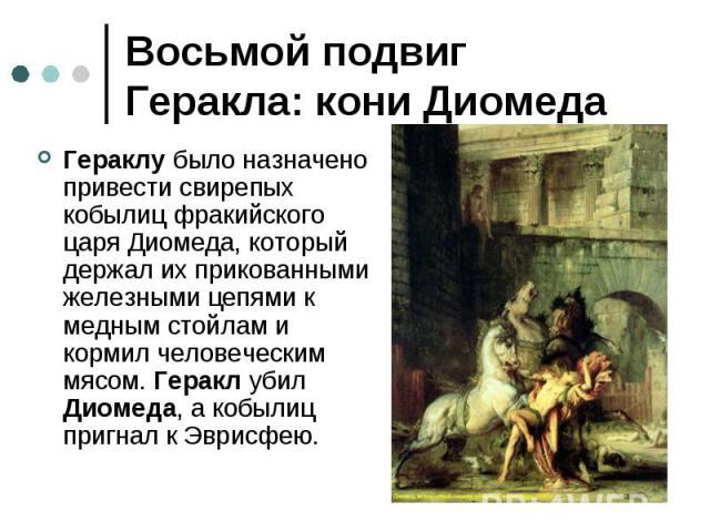 Восьмой подвиг Геракла: кони Диомеда Гераклу было назначено привести свирепых кобылиц фракийского царя Диомеда, который держал их прикованными железными цепями к медным стойлам и кормил человеческим мясом. Геракл убил Диомеда, а кобылиц пригнал к Эв…