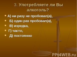3. Употребляете ли Вы алкоголь? А) ни разу не пробовал(а), Б) один раз пробовал(