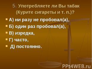 5. Употребляете ли Вы табак (Курите сигареты и т. п.)? А) ни разу не пробовал(а)