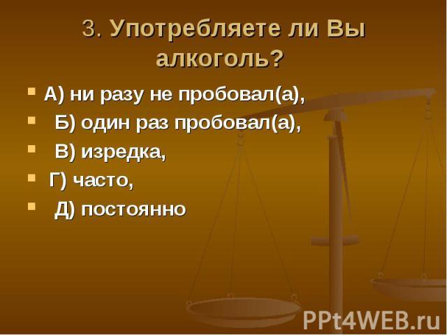 3. Употребляете ли Вы алкоголь? А) ни разу не пробовал(а), Б) один раз пробовал(а), В) изредка, Г) часто, Д) постоянно
