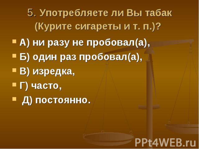 5. Употребляете ли Вы табак (Курите сигареты и т. п.)? А) ни разу не пробовал(а), Б) один раз пробовал(а), В) изредка, Г) часто, Д) постоянно.