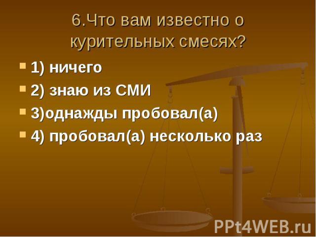 6.Что вам известно о курительных смесях?1) ничего2) знаю из СМИ3)однажды пробовал(а)4) пробовал(а) несколько раз