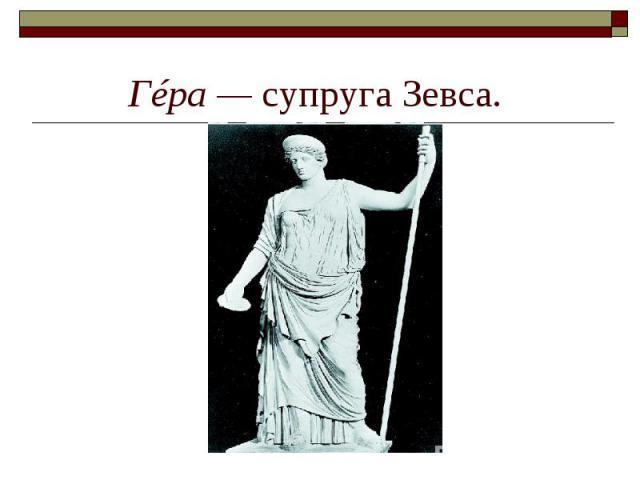 Гéра— супруга Зевса.