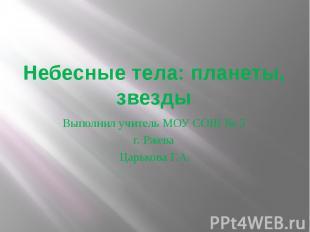 Небесные тела: планеты, звездыВыполнил учитель МОУ СОШ № 5 г. Ржева Царькова Г.А