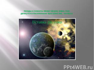 Звезды и планеты имеют форму шара. Они движутся в бесконечном пространстве - кос