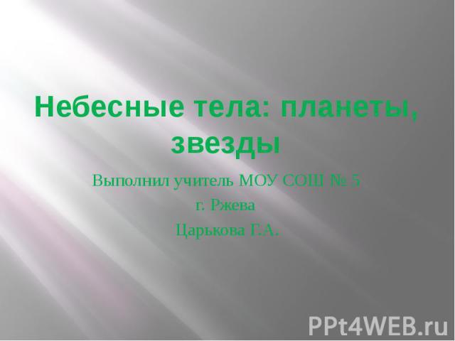 Небесные тела: планеты, звездыВыполнил учитель МОУ СОШ № 5 г. Ржева Царькова Г.А.