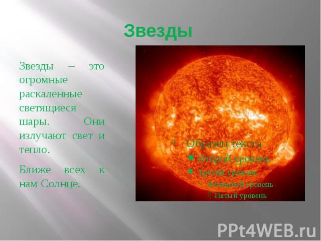 Звезды Звезды – это огромные раскаленные светящиеся шары. Они излучают свет и тепло.Ближе всех к нам Солнце.