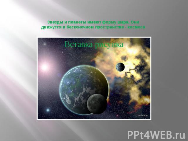 Звезды и планеты имеют форму шара. Они движутся в бесконечном пространстве - космосе