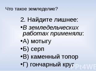 Что такое земледелие?2. Найдите лишнее:В земледельческих работах применяли:А) мо