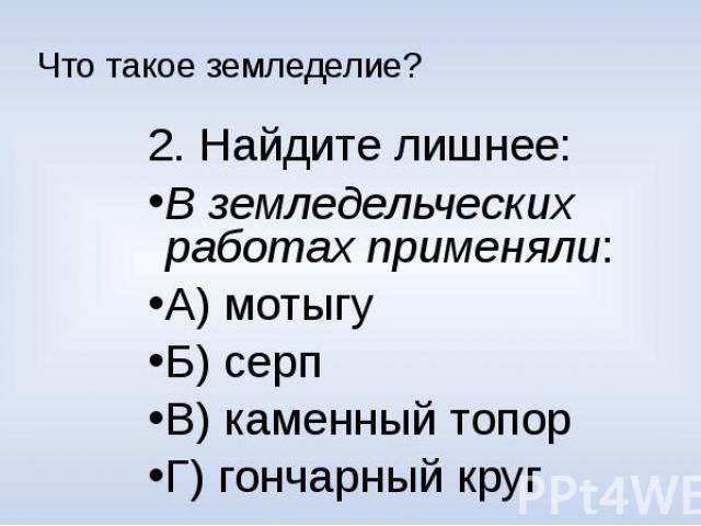 Что такое земледелие?2. Найдите лишнее:В земледельческих работах применяли:А) мотыгуБ) серпВ) каменный топорГ) гончарный круг