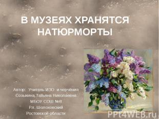 В музеях хранятся натюрморты Автор: Учитель ИЗО и черченияСозыкина Татьяна Никол