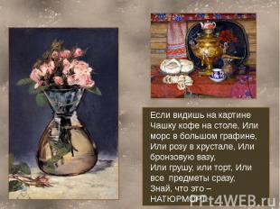 Если видишь на картинеЧашку кофе на столе, Или морс в большом графине,Или розу в