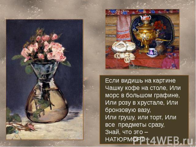 Если видишь на картинеЧашку кофе на столе, Или морс в большом графине,Или розу в хрустале, Или бронзовую вазу,Или грушу, или торт, Или все предметы сразу,Знай, что это – НАТЮРМОРТ.