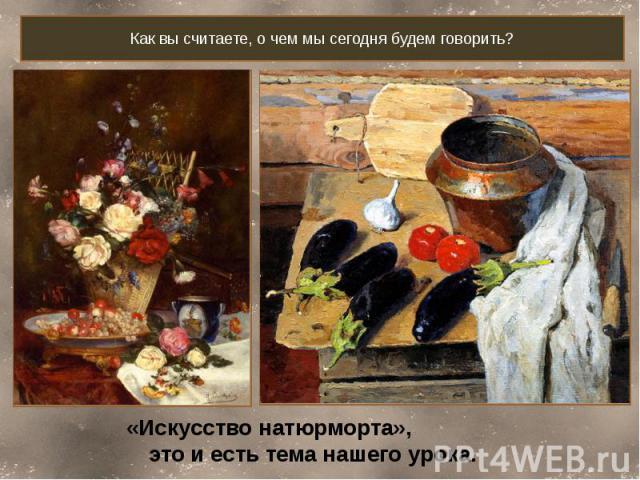 Как вы считаете, о чем мы сегодня будем говорить? «Искусство натюрморта», это и есть тема нашего урока.