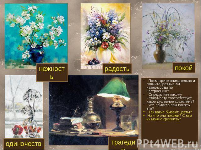 Посмотрите внимательно и скажите, разные ли натюрморты по настроению? Определите какому натюрморту соответствует какое душевное состояние? Что помогло вам понять это? Так какие бывают цветы? На что они похожи? С кем их можно сравнить?