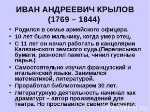 ИВАН АНДРЕЕВИЧ КРЫЛОВ(1769 – 1844) Родился в семье армейского офицера.10 лет был