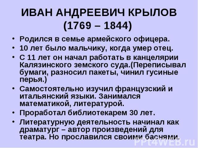 ИВАН АНДРЕЕВИЧ КРЫЛОВ(1769 – 1844) Родился в семье армейского офицера.10 лет было мальчику, когда умер отец.С 11 лет он начал работать в канцелярии Калязинского земского суда.(Переписывал бумаги, разносил пакеты, чинил гусиные перья.)Самостоятельно …