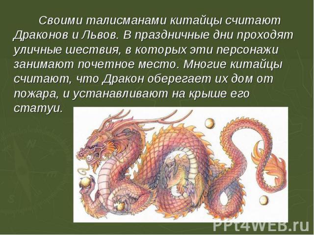 Своими талисманами китайцы считают Драконов и Львов. В праздничные дни проходят уличные шествия, в которых эти персонажи занимают почетное место. Многие китайцы считают, что Дракон оберегает их дом от пожара, и устанавливают на крыше его статуи.