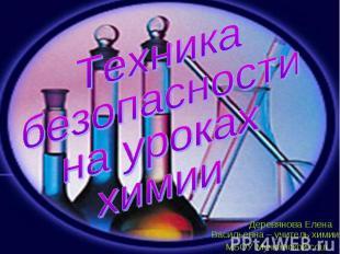 Техника безопасности на уроках химии Деревянова Елена Васильевна – учитель химии
