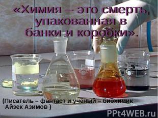 «Химия – это смерть, упакованная в банки и коробки». (Писатель – фантаст и учёны