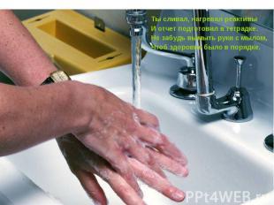 Ты сливал, нагревал реактивыИ отчет подготовил в тетрадке.Не забудь вымыть руки