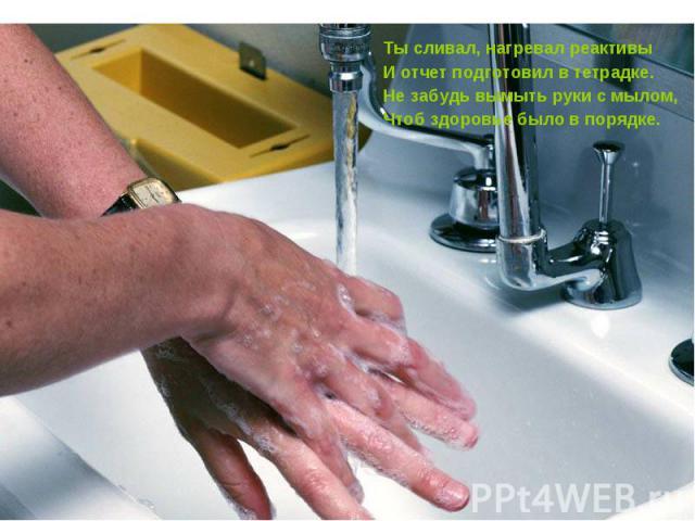 Ты сливал, нагревал реактивыИ отчет подготовил в тетрадке.Не забудь вымыть руки с мылом,Чтоб здоровье было в порядке.