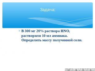 Задача: В 300 мг 20% раствора HNO3 растворили 10 мл аммиака. Определить массу по