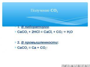 Получение CO2 1. В лаборатории:CaCO3 + 2HCl = CaCl2 + CO2↑+ H2O 2. В промышленно