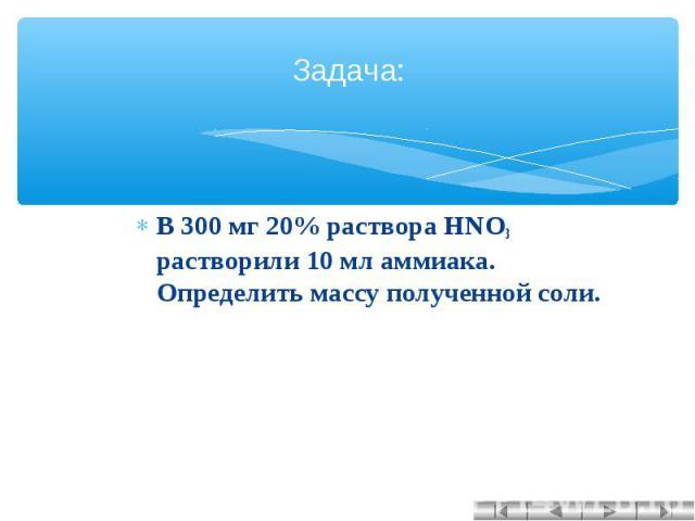 Задача: В 300 мг 20% раствора HNO3 растворили 10 мл аммиака. Определить массу полученной соли.
