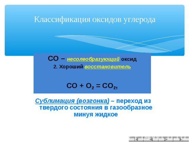 Классификация оксидов углерода СО – несолеобразующий оксид2. Хороший восстановительCO + O2 = CO2, Сублимация (возгонка) – переход из твердого состояния в газообразное минуя жидкое