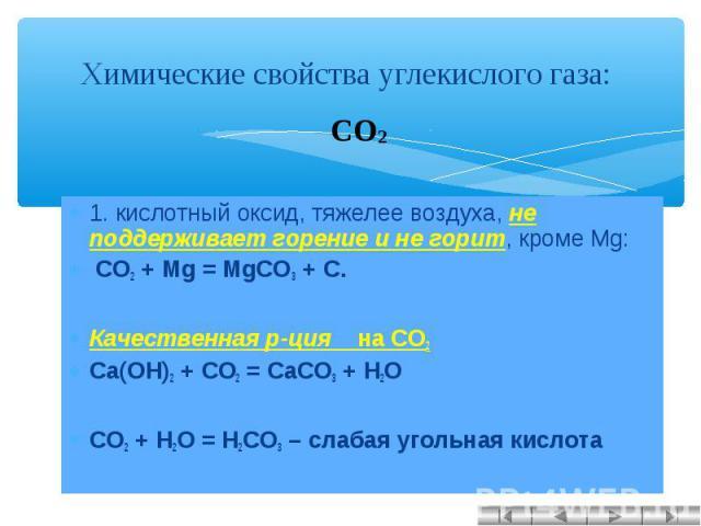 Химические свойства углекислого газа: CO2 1. кислотный оксид, тяжелее воздуха, не поддерживает горение и не горит, кроме Mg: CO2 + Mg = MgCO3 + C.Качественная р-ция на CO2Ca(OH)2 + CO2 = CaCO3 + H2OCO2 + H2O = H2CO3 – слабая угольная кислота
