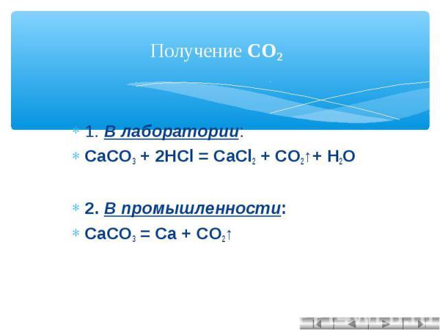 Получение CO2 1. В лаборатории:CaCO3 + 2HCl = CaCl2 + CO2↑+ H2O 2. В промышленности:CaCO3 = Ca + CO2↑