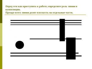 Перед тем как приступить к работе, определите роль линии в композиции.Прежде все