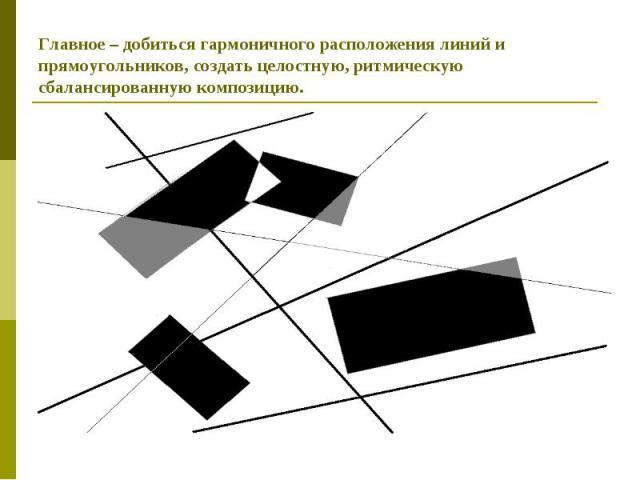 Главное – добиться гармоничного расположения линий и прямоугольников, создать целостную, ритмическую сбалансированную композицию.