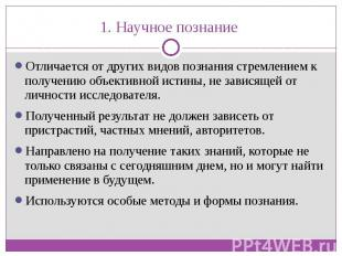 1. Научное познание Отличается от других видов познания стремлением к получению