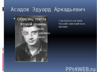 Асадов Эдуард Аркадьевич 7.09.1923-21.04.2004Русский советский поэт, прозаик.