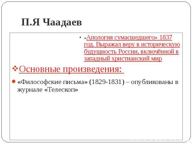 П.Я Чаадаев «Апология сумасшедшего» 1837 год. Выражал веру в историческую будущность России, включённой в западный христианский мирОсновные произведения: «Философские письма» (1829-1831) – опубликованы в журнале «Телескоп»