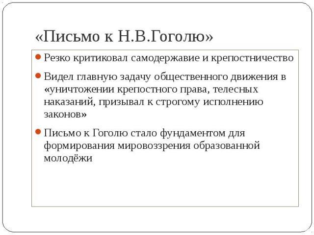 «Письмо к Н.В.Гоголю» Резко критиковал самодержавие и крепостничествоВидел главную задачу общественного движения в «уничтожении крепостного права, телесных наказаний, призывал к строгому исполнению законов»Письмо к Гоголю стало фундаментом для форми…