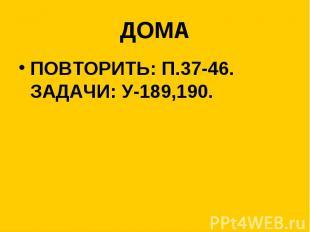 ДОМА ПОВТОРИТЬ: П.37-46. ЗАДАЧИ: У-189,190.