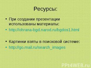 Ресурсы: При создании презентации использованы материалы:http://ohrana-bgd.narod