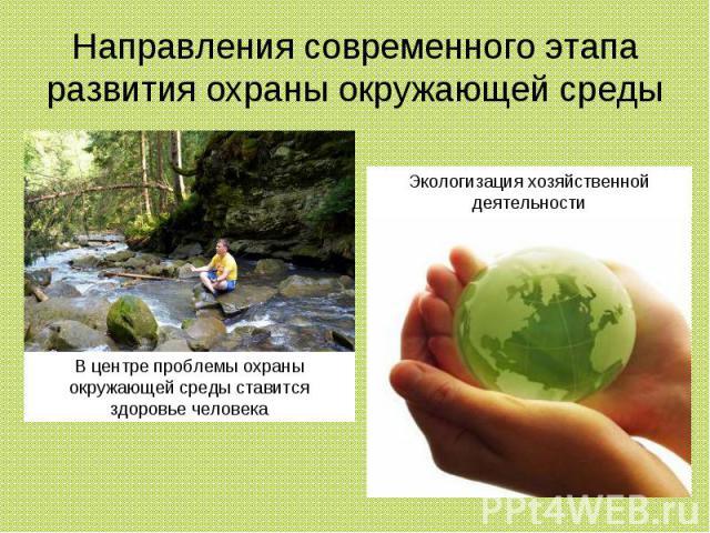 Направления современного этапа развития охраны окружающей среды В центре проблемы охраны окружающей среды ставится здоровье человека Экологизация хозяйственной деятельности