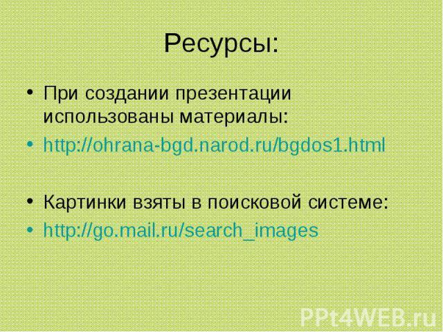 Ресурсы: При создании презентации использованы материалы:http://ohrana-bgd.narod.ru/bgdos1.htmlКартинки взяты в поисковой системе:http://go.mail.ru/search_images