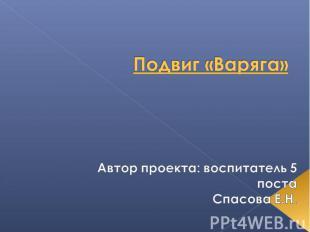 Подвиг «Варяга» Автор проекта: воспитатель 5 постаСпасова Е.Н.