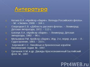 Литература Катаев В.А. «Крейсер «Варяг». Легенда Российского флота». – М.: «Эксм